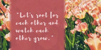 _Let's root for each other and watch each other grow._ (1)